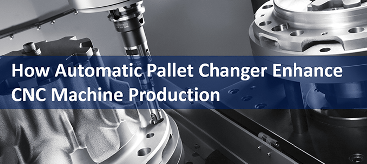 How Automatic Pallet Changers Enhance CNC Machine Production