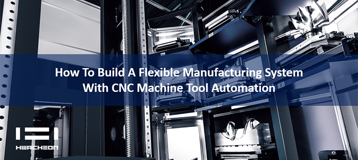 HwacheonAsia - How to Build a Flexible Manufacturing System with CNC Machine Tool Automation