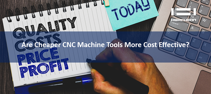 Are Cheaper CNC Machine Tools More Cost Effective?