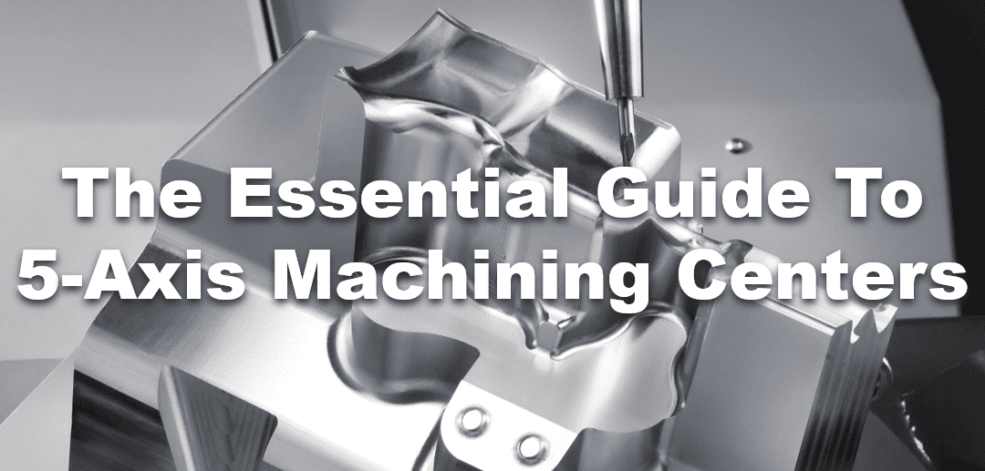 The Essential Guide to 5-Axis Machining Centers