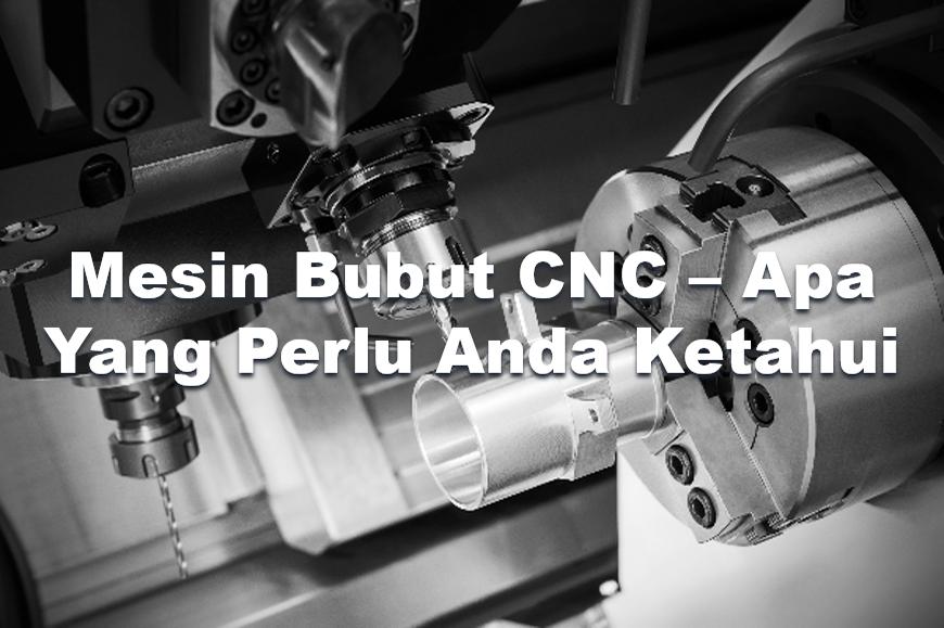Mesin Bubut CNC – Apa yang perlu anda ketahui